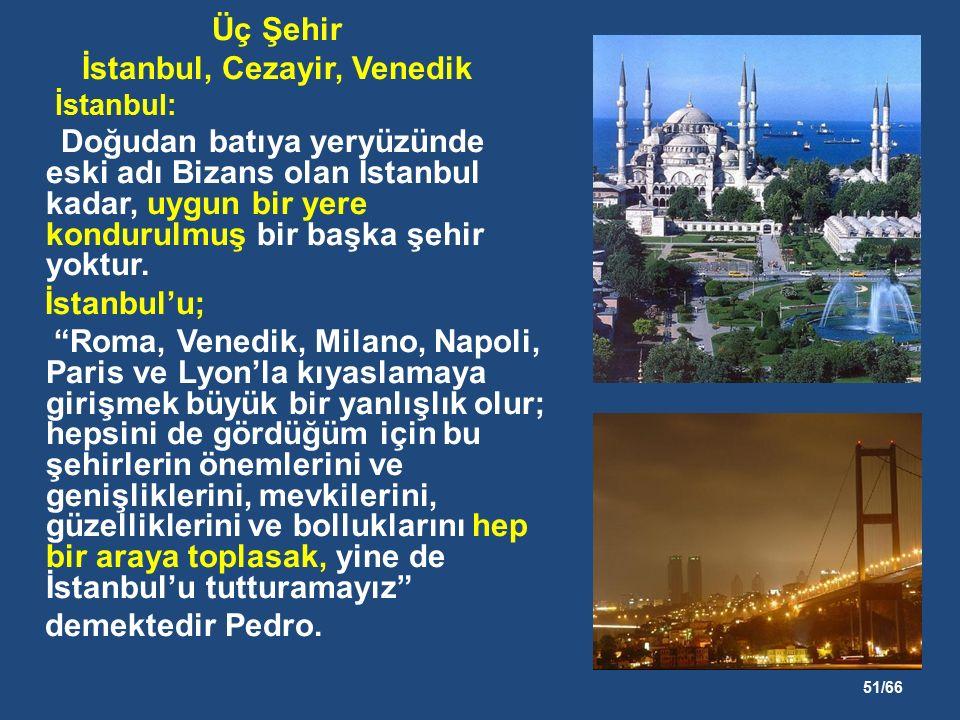 51/66 Üç Şehir İstanbul, Cezayir, Venedik İstanbul: Doğudan batıya yeryüzünde eski adı Bizans olan İstanbul kadar, uygun bir yere kondurulmuş bir başka şehir yoktur.