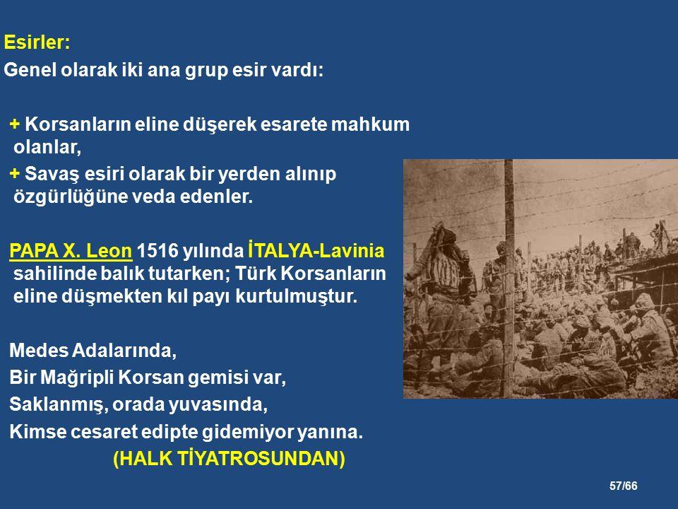 57/66 Esirler: Genel olarak iki ana grup esir vardı: + Korsanların eline düşerek esarete mahkum olanlar, + Savaş esiri olarak bir yerden alınıp özgürlüğüne veda edenler.