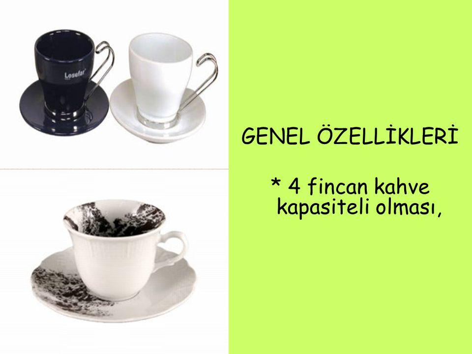 GENEL ÖZELLİKLERİ * 4 fincan kahve kapasiteli olması,