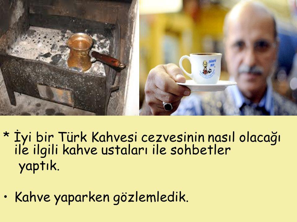 * İyi bir Türk Kahvesi cezvesinin nasıl olacağı ile ilgili kahve ustaları ile sohbetler yaptık. Kahve yaparken gözlemledik.