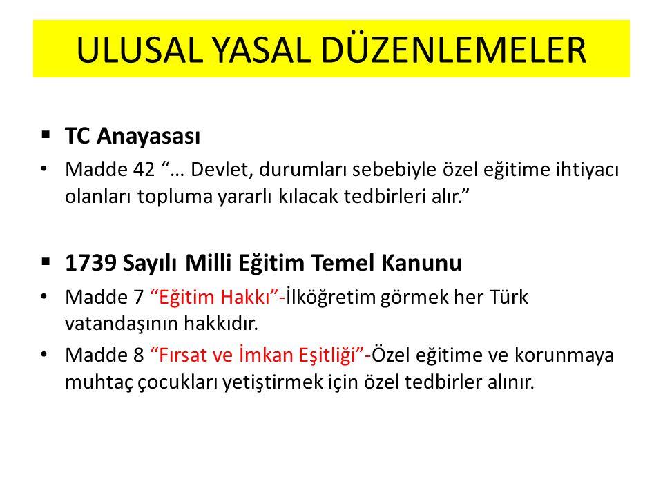 ULUSAL YASAL DÜZENLEMELER  TC Anayasası Madde 42 … Devlet, durumları sebebiyle özel eğitime ihtiyacı olanları topluma yararlı kılacak tedbirleri alır.  1739 Sayılı Milli Eğitim Temel Kanunu Madde 7 Eğitim Hakkı -İlköğretim görmek her Türk vatandaşının hakkıdır.