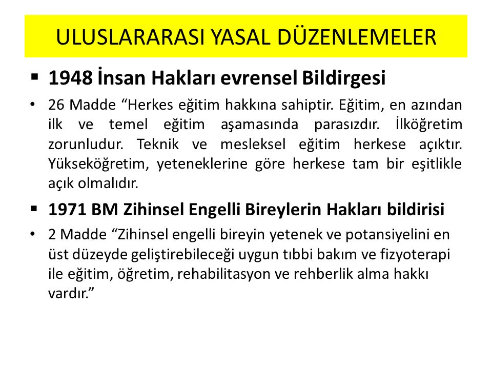 ULUSLARARASI YASAL DÜZENLEMELER  1948 İnsan Hakları evrensel Bildirgesi 26 Madde Herkes eğitim hakkına sahiptir.
