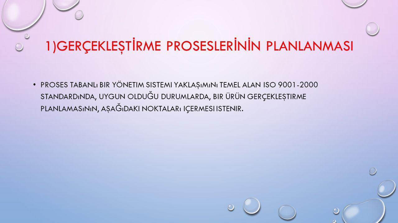 1)GERÇEKLEŞT İ RME PROSESLER İ N İ N PLANLANMASI PROSES TABANLı BIR YÖNETIM SISTEMI YAKLAŞıMıNı TEMEL ALAN ISO 9001-2000 STANDARDıNDA, UYGUN OLDU Ğ U