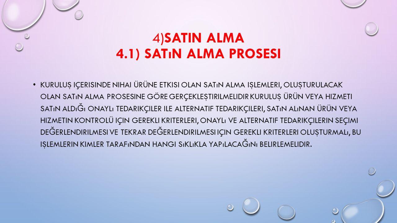 4)SATIN ALMA 4.1) SATıN ALMA PROSESI KURULUŞ IÇERISINDE NIHAI ÜRÜNE ETKISI OLAN SATıN ALMA IŞLEMLERI, OLUŞTURULACAK OLAN SATıN ALMA PROSESINE GÖRE GERÇEKLEŞTIRILMELIDIR KURULUŞ ÜRÜN VEYA HIZMETI SATıN ALDı Ğ ı ONAYLı TEDARIKÇILER ILE ALTERNATIF TEDARIKÇILERI, SATıN ALıNAN ÜRÜN VEYA HIZMETIN KONTROLÜ IÇIN GEREKLI KRITERLERI, ONAYLı VE ALTERNATIF TEDARIKÇILERIN SEÇIMI DE Ğ ERLENDIRILMESI VE TEKRAR DE Ğ ERLENDIRILMESI IÇIN GEREKLI KRITERLERI OLUŞTURMALı, BU IŞLEMLERIN KIMLER TARAFıNDAN HANGI SıKLıKLA YAPıLACA Ğ ıNı BELIRLEMELIDIR.