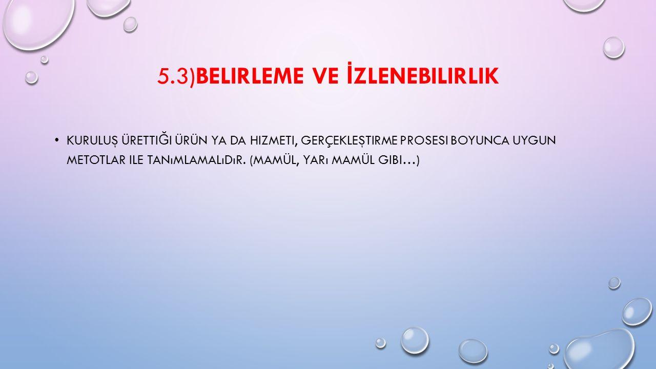 5.3)BELIRLEME VE İ ZLENEBILIRLIK KURULUŞ ÜRETTI Ğ I ÜRÜN YA DA HIZMETI, GERÇEKLEŞTIRME PROSESI BOYUNCA UYGUN METOTLAR ILE TANıMLAMALıDıR. (MAMÜL, YARı
