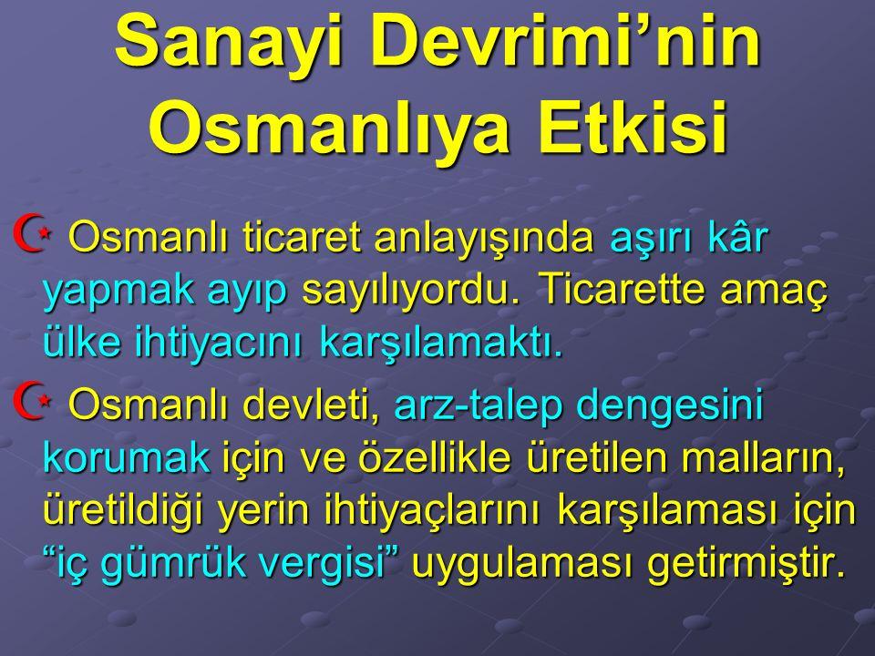 Sanayi Devrimi'nin Osmanlıya Etkisi  Osmanlı ticaret anlayışında aşırı kâr yapmak ayıp sayılıyordu. Ticarette amaç ülke ihtiyacını karşılamaktı.  Os