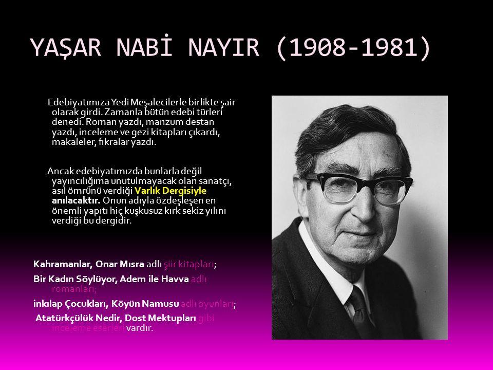 YAŞAR NABİ NAYIR (1908-1981) Edebiyatımıza Yedi Meşalecilerle birlikte şair olarak girdi. Zamanla bütün edebi türleri denedi. Roman yazdı, manzum dest