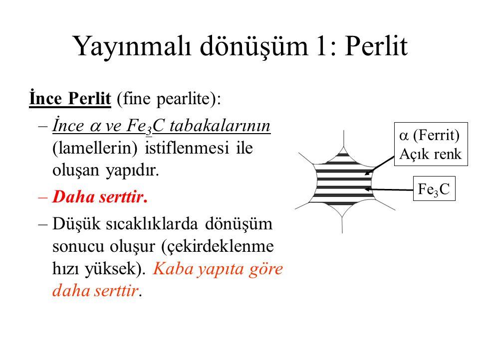 Yayınmalı dönüşüm 1: Perlit İnce Perlit (fine pearlite): –İnce  ve Fe 3 C tabakalarının (lamellerin) istiflenmesi ile oluşan yapıdır. –Daha serttir.