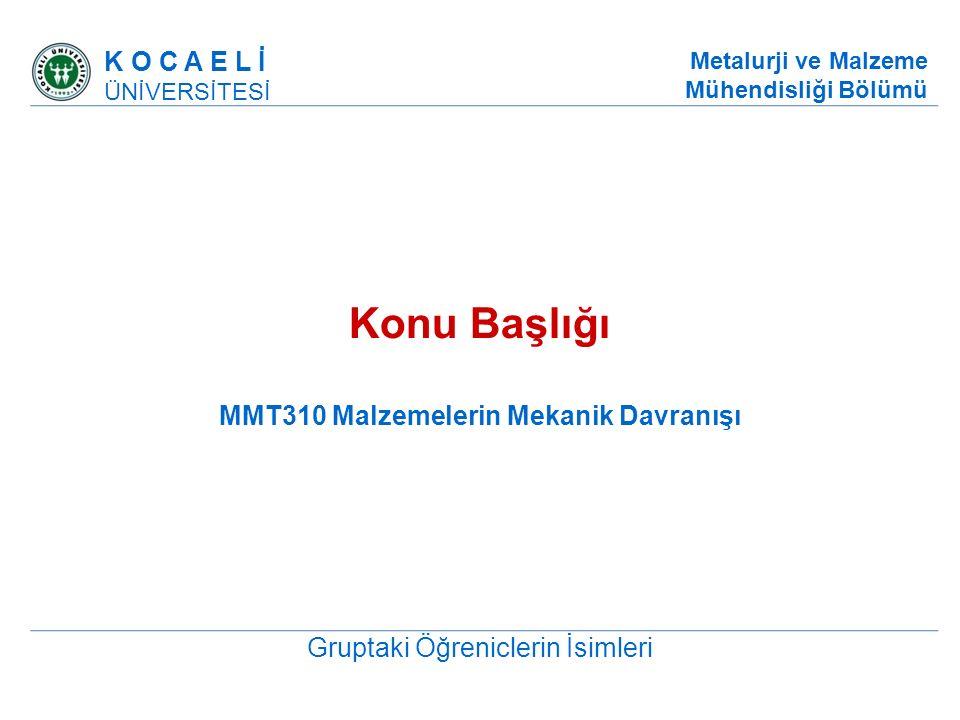 Konu Başlığı MMT310 Malzemelerin Mekanik Davranışı Gruptaki Öğreniclerin İsimleri K O C A E L İ ÜNİVERSİTESİ Metalurji ve Malzeme Mühendisliği Bölümü