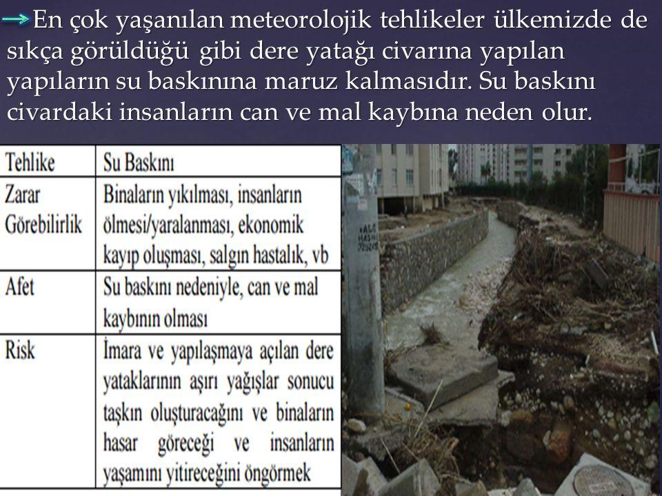 En çok yaşanılan meteorolojik tehlikeler ülkemizde de sıkça görüldüğü gibi dere yatağı civarına yapılan yapıların su baskınına maruz kalmasıdır.