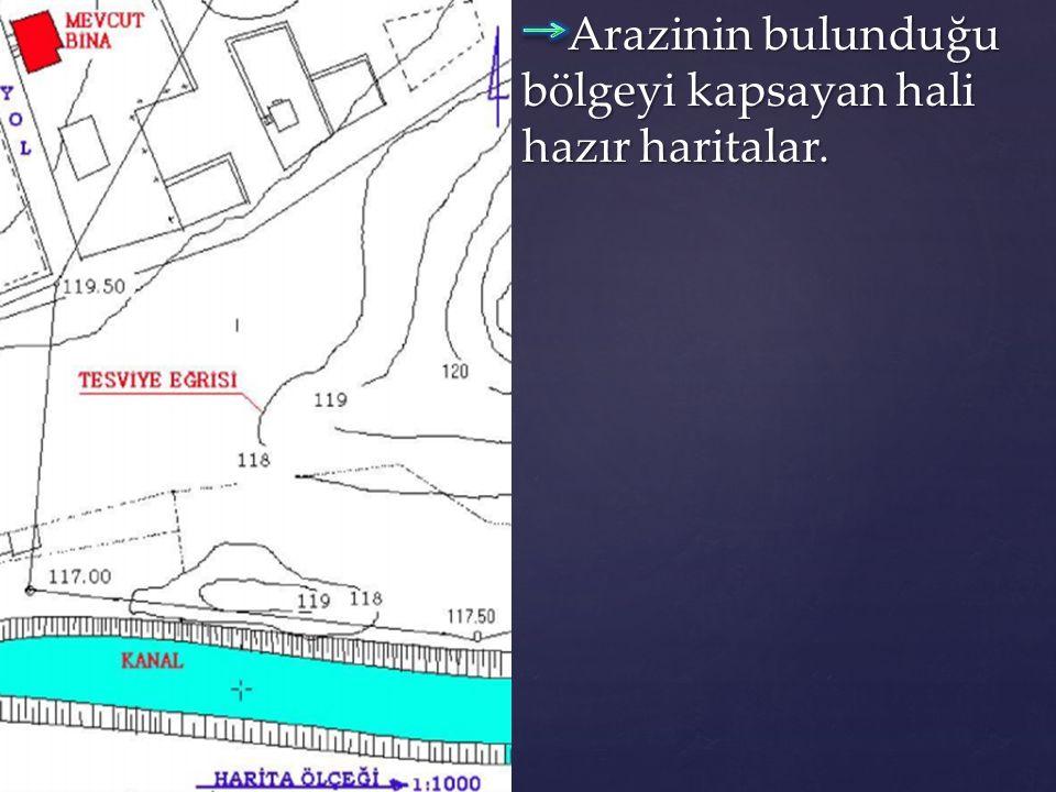 Arazinin bulunduğu bölgeyi kapsayan hali hazır haritalar. Arazinin bulunduğu bölgeyi kapsayan hali hazır haritalar.