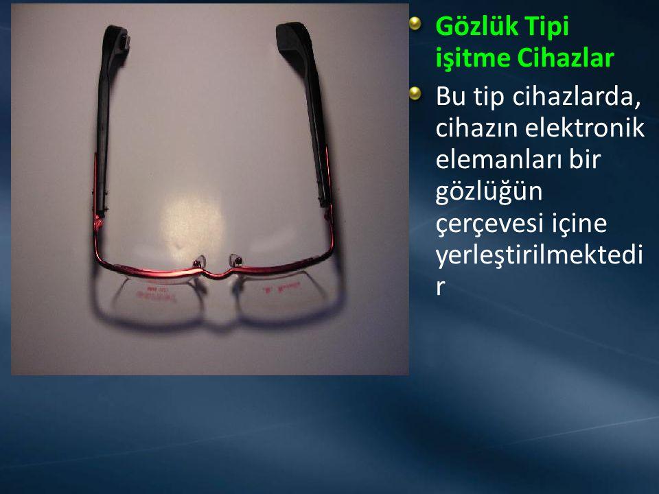 Gözlük Tipi işitme Cihazlar Bu tip cihazlarda, cihazın elektronik elemanları bir gözlüğün çerçevesi içine yerleştirilmektedi r