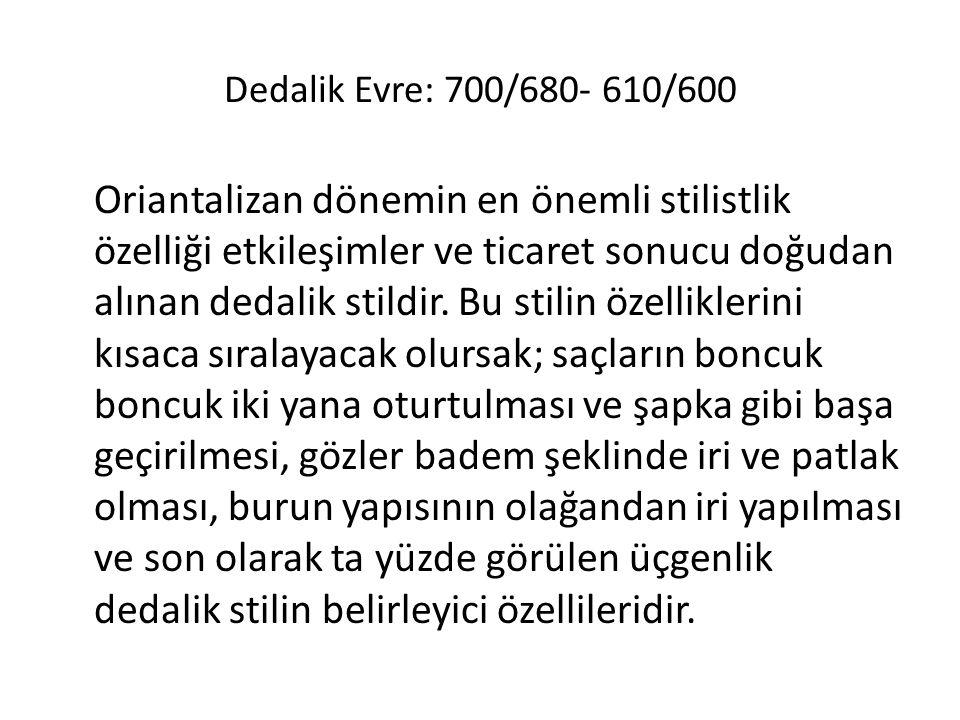 Dedalik Evre: 700/680- 610/600 Oriantalizan dönemin en önemli stilistlik özelliği etkileşimler ve ticaret sonucu doğudan alınan dedalik stildir. Bu st
