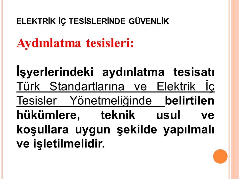 ELEKTRİK İÇ TESİSLERİNDE GÜVENLİK Aydınlatma tesisleri: İşyerlerindeki aydınlatma tesisatı Türk Standartlarına ve Elektrik İç Tesisler Yönetmeliğinde