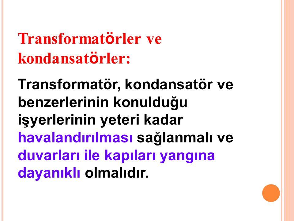 Transformat ö rler ve kondansat ö rler: Transformatör, kondansatör ve benzerlerinin konulduğu işyerlerinin yeteri kadar havalandırılması sağlanmalı ve