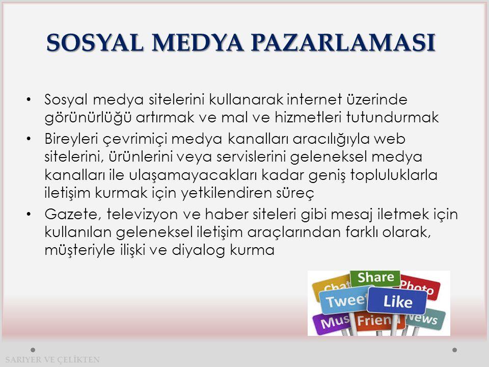 SOSYAL MEDYA PAZARLAMASI Sosyal medya sitelerini kullanarak internet üzerinde görünürlüğü artırmak ve mal ve hizmetleri tutundurmak Bireyleri çevrimiçi medya kanalları aracılığıyla web sitelerini, ürünlerini veya servislerini geleneksel medya kanalları ile ulaşamayacakları kadar geniş topluluklarla iletişim kurmak için yetkilendiren süreç Gazete, televizyon ve haber siteleri gibi mesaj iletmek için kullanılan geleneksel iletişim araçlarından farklı olarak, müşteriyle ilişki ve diyalog kurma SARIYER VE ÇELİKTEN