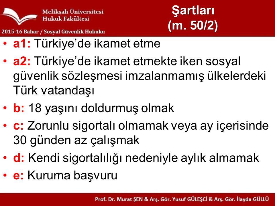 Şartları (m. 50/2) a1: Türkiye'de ikamet etme a2: Türkiye'de ikamet etmekte iken sosyal güvenlik sözleşmesi imzalanmamış ülkelerdeki Türk vatandaşı b: