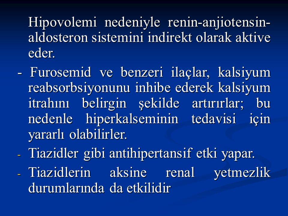 Hipovolemi nedeniyle renin-anjiotensin- aldosteron sistemini indirekt olarak aktive eder. - Furosemid ve benzeri ilaçlar, kalsiyum reabsorbsiyonunu in