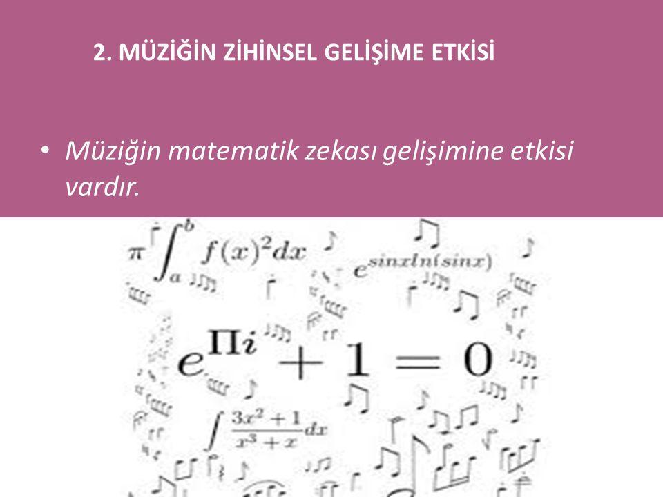 Müziğin matematik zekası gelişimine etkisi vardır. 2. MÜZİĞİN ZİHİNSEL GELİŞİME ETKİSİ
