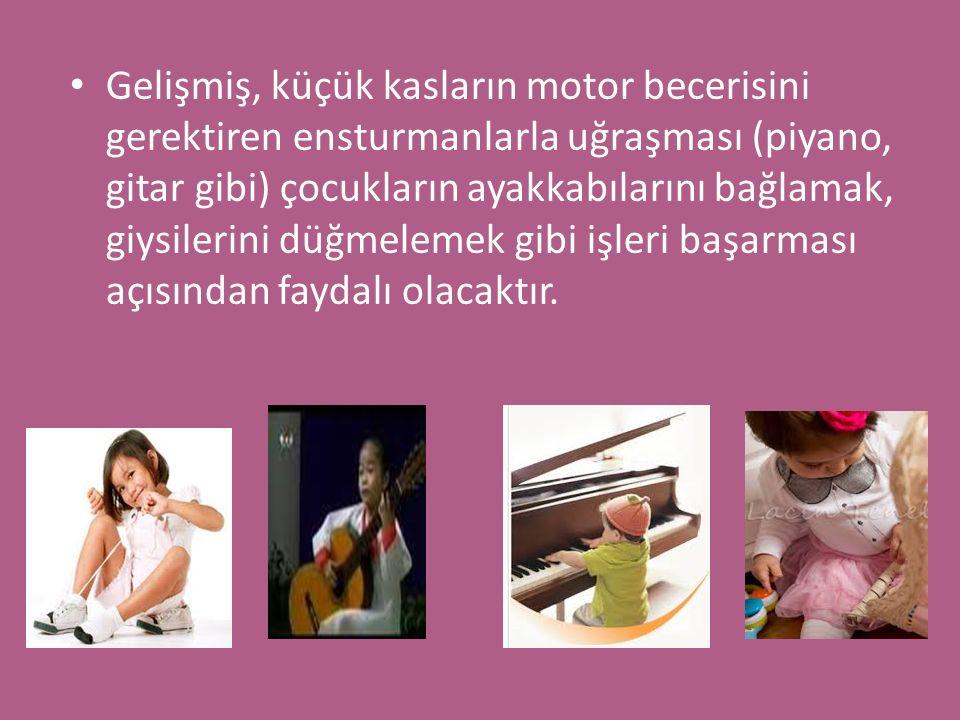 Gelişmiş, küçük kasların motor becerisini gerektiren ensturmanlarla uğraşması (piyano, gitar gibi) çocukların ayakkabılarını bağlamak, giysilerini düğmelemek gibi işleri başarması açısından faydalı olacaktır.