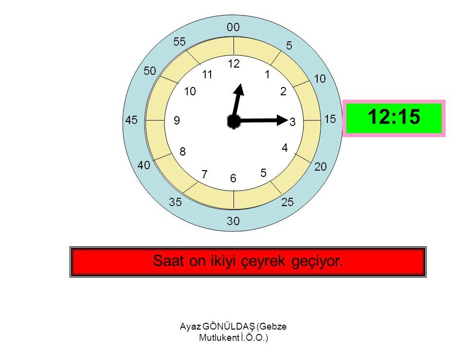 Ayaz GÖNÜLDAŞ (Gebze Mutlukent İ.Ö.O.) 12 1 2 3 4 5 6 7 8 9 10 11 Saat dokuza çeyrek var. 08:45