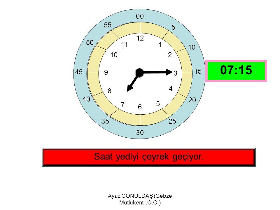 Ayaz GÖNÜLDAŞ (Gebze Mutlukent İ.Ö.O.) 12 1 2 3 4 5 6 7 8 9 10 11 Saat sekizi çeyrek geçiyor. 08:15