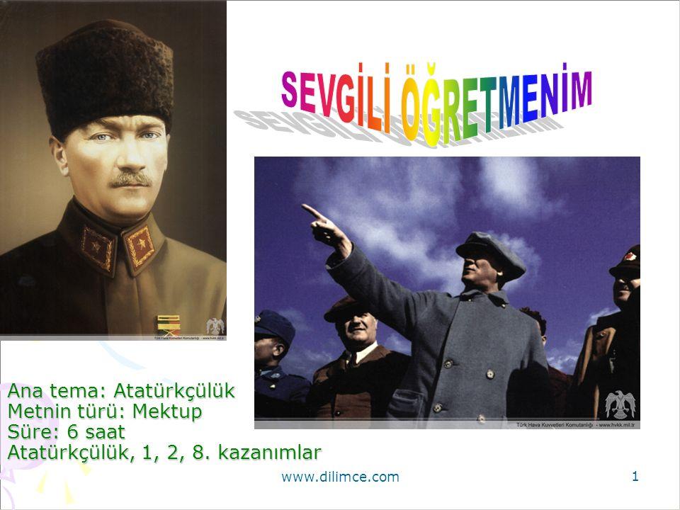 www.dilimce.com 1 Ana tema: Atatürkçülük Metnin türü: Mektup Süre: 6 saat Atatürkçülük, 1, 2, 8.