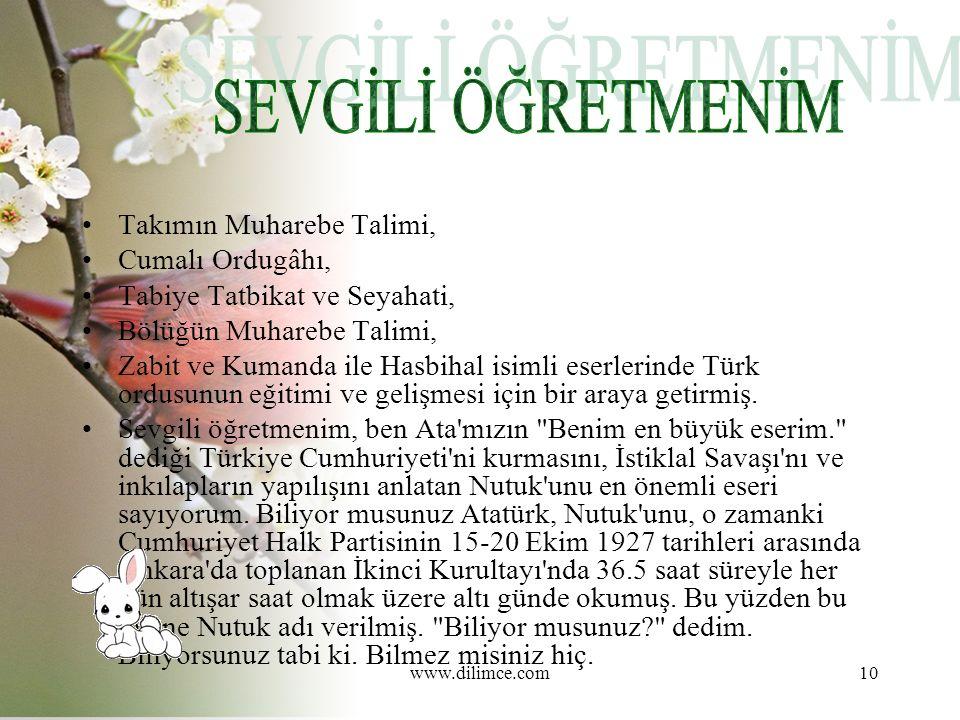 www.dilimce.com10 Takımın Muharebe Talimi, Cumalı Ordugâhı, Tabiye Tatbikat ve Seyahati, Bölüğün Muharebe Talimi, Zabit ve Kumanda ile Hasbihal isimli eserlerinde Türk ordusunun eğitimi ve gelişmesi için bir araya getirmiş.
