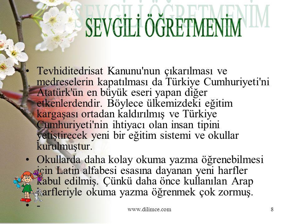 www.dilimce.com8 Tevhiditedrisat Kanunu nun çıkarılması ve medreselerin kapatılması da Türkiye Cumhuriyeti ni Atatürk ün en büyük eseri yapan diğer etkenlerdendir.