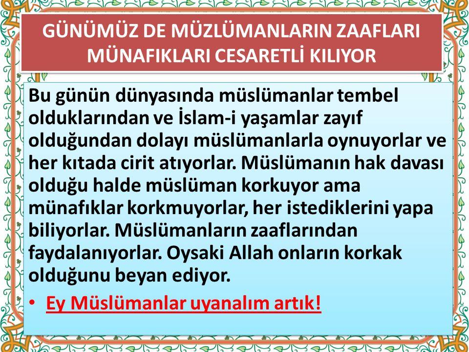 GÜNÜMÜZ DE MÜZLÜMANLARIN ZAAFLARI MÜNAFIKLARI CESARETLİ KILIYOR Bu günün dünyasında müslümanlar tembel olduklarından ve İslam-i yaşamlar zayıf olduğundan dolayı müslümanlarla oynuyorlar ve her kıtada cirit atıyorlar.