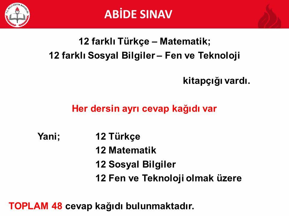 ABİDE ABİDE SINAV 12 farklı Türkçe – Matematik; 12 farklı Sosyal Bilgiler – Fen ve Teknoloji kitapçığı vardı. Her dersin ayrı cevap kağıdı var Yani;12