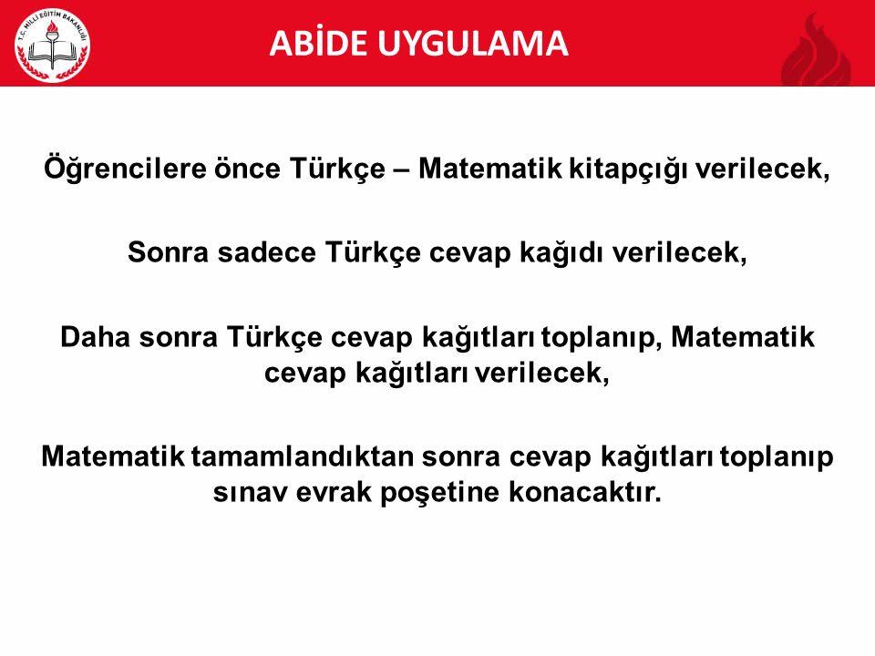ABİDE ABİDE UYGULAMA Öğrencilere önce Türkçe – Matematik kitapçığı verilecek, Sonra sadece Türkçe cevap kağıdı verilecek, Daha sonra Türkçe cevap kağı