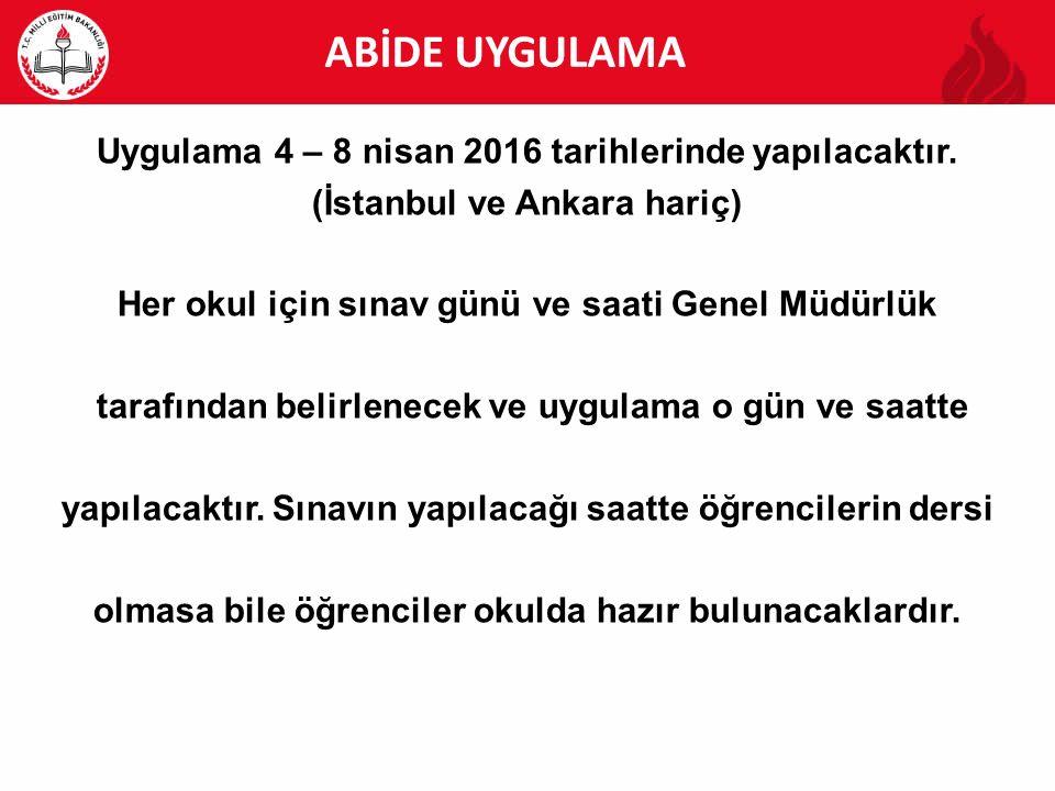 ABİDE ABİDE UYGULAMA Uygulama 4 – 8 nisan 2016 tarihlerinde yapılacaktır. (İstanbul ve Ankara hariç) Her okul için sınav günü ve saati Genel Müdürlük