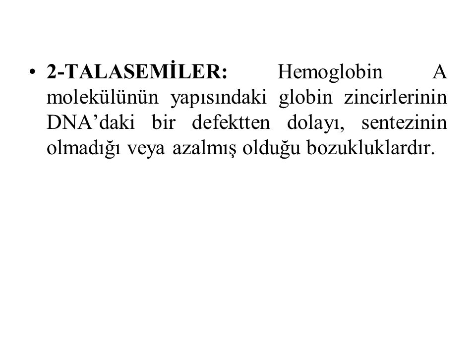 2-TALASEMİLER: Hemoglobin A molekülünün yapısındaki globin zincirlerinin DNA'daki bir defektten dolayı, sentezinin olmadığı veya azalmış olduğu bozukl