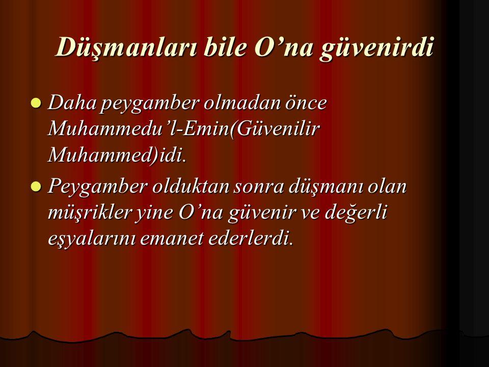Düşmanları bile O'na güvenirdi Daha peygamber olmadan önce Muhammedu'l-Emin(Güvenilir Muhammed)idi.