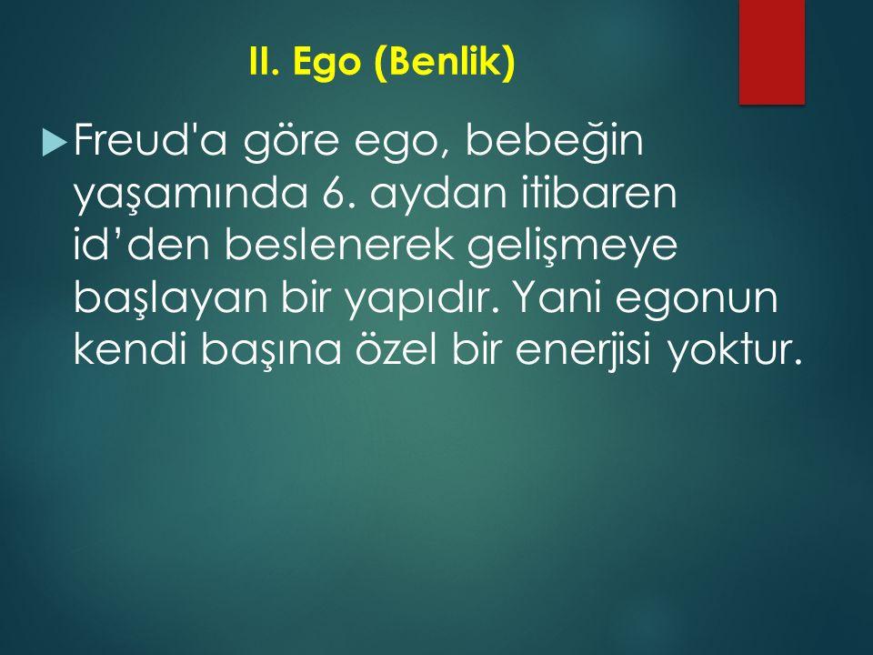 II.Ego (Benlik)  Freud'a göre ego, bebeğin yaşamında 6. aydan itibaren id'den beslenerek gelişmeye başlayan bir yapıdır. Yani egonun kendi başına öze