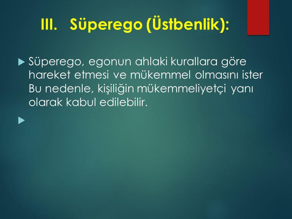III.Süperego (Üstbenlik):  Süperego, egonun ahlaki kurallara göre hareket etmesi ve mükemmel olmasını ister Bu nedenle, kişiliğin mükemmeliyetçi yanı
