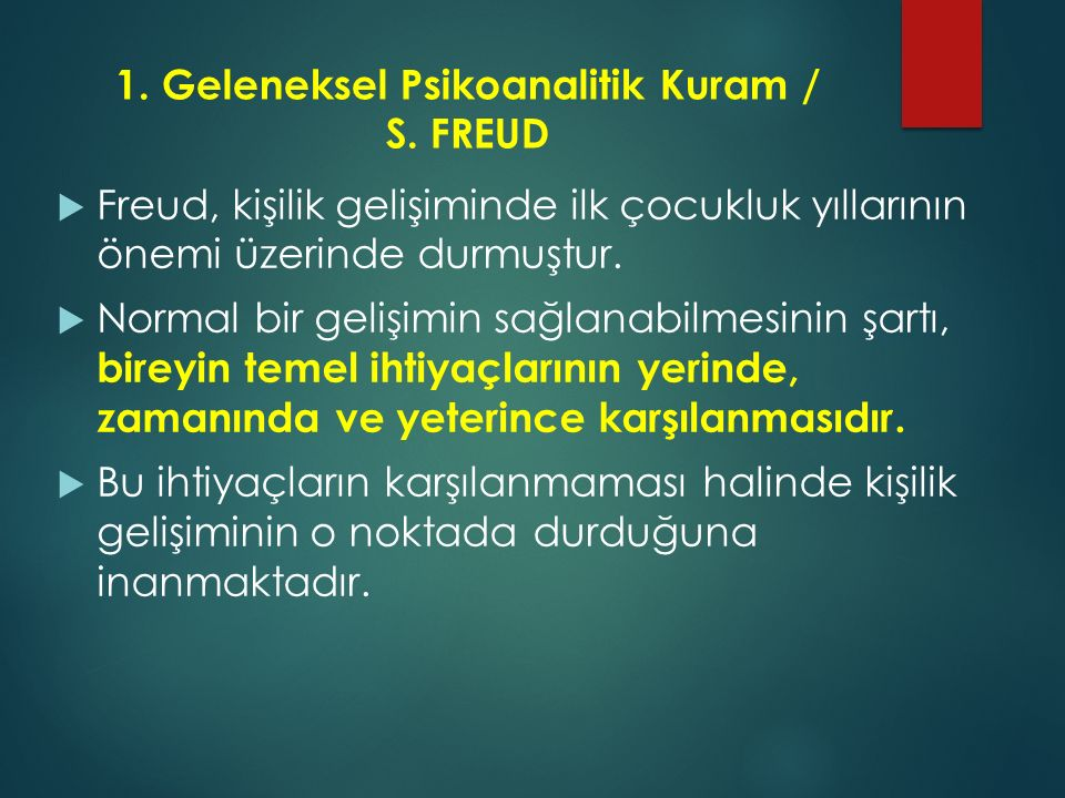 1. Geleneksel Psikoanalitik Kuram / S. FREUD  Freud, kişilik gelişiminde ilk çocukluk yıllarının önemi üzerinde durmuştur.  Normal bir gelişimin sağ
