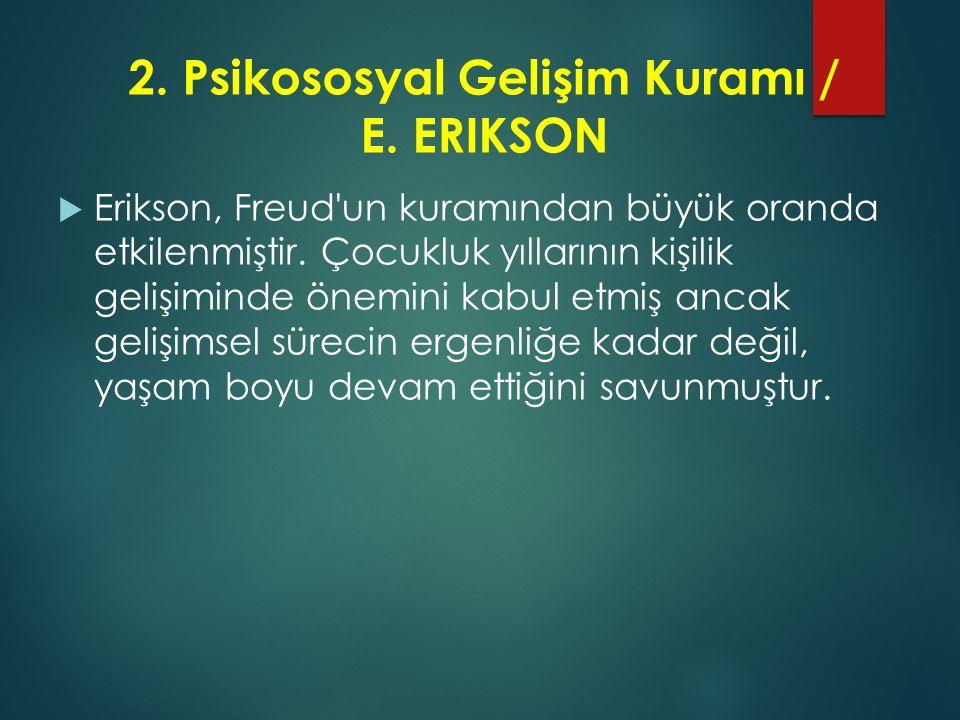 2. Psikososyal Gelişim Kuramı / E. ERIKSON  Erikson, Freud'un kuramından büyük oranda etkilenmiştir. Çocukluk yıllarının kişilik gelişiminde önemini