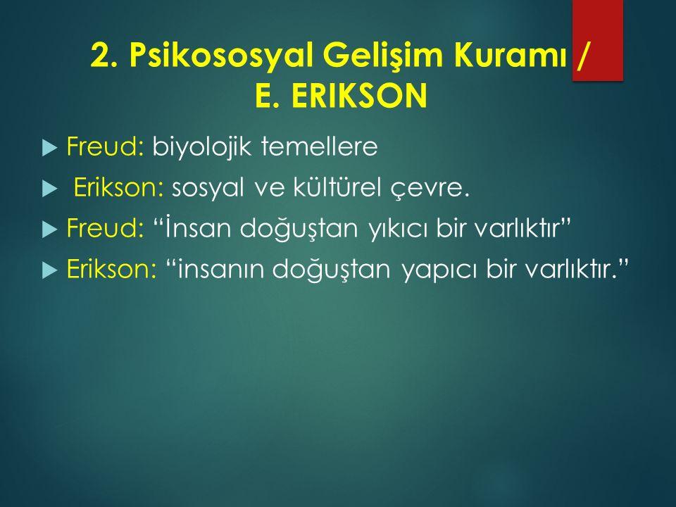 """2. Psikososyal Gelişim Kuramı / E. ERIKSON  Freud: biyolojik temellere  Erikson: sosyal ve kültürel çevre.  Freud: """"İnsan doğuştan yıkıcı bir varlı"""
