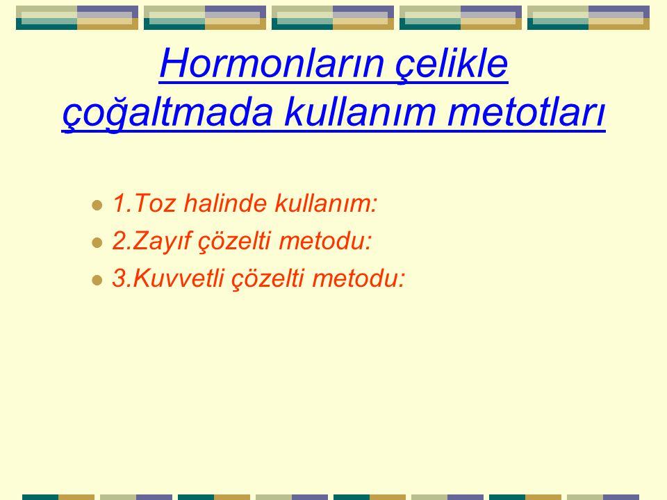 Hormonların çelikle çoğaltmada kullanım metotları 1.Toz halinde kullanım: 2.Zayıf çözelti metodu: 3.Kuvvetli çözelti metodu: