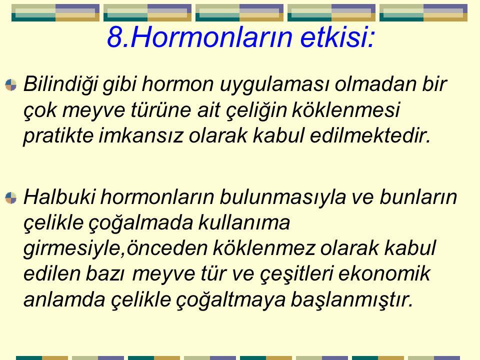 8.Hormonların etkisi: Bilindiği gibi hormon uygulaması olmadan bir çok meyve türüne ait çeliğin köklenmesi pratikte imkansız olarak kabul edilmektedir