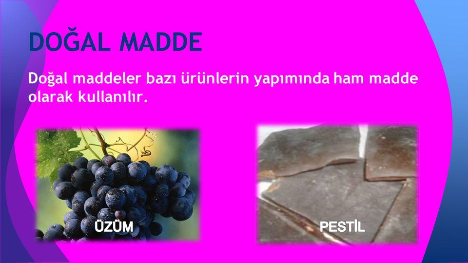 Doğal maddeler bazı ürünlerin yapımında ham madde olarak kullanılır. DOĞAL MADDE
