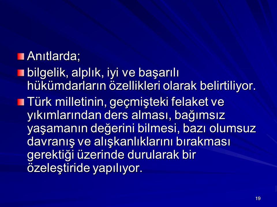 Anıtlarda; bilgelik, alplık, iyi ve başarılı hükümdarların özellikleri olarak belirtiliyor. Türk milletinin, geçmişteki felaket ve yıkımlarından ders