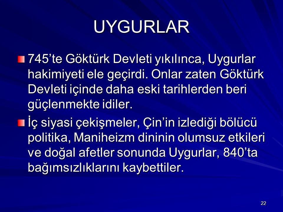 UYGURLAR 745'te Göktürk Devleti yıkılınca, Uygurlar hakimiyeti ele geçirdi. Onlar zaten Göktürk Devleti içinde daha eski tarihlerden beri güçlenmekte