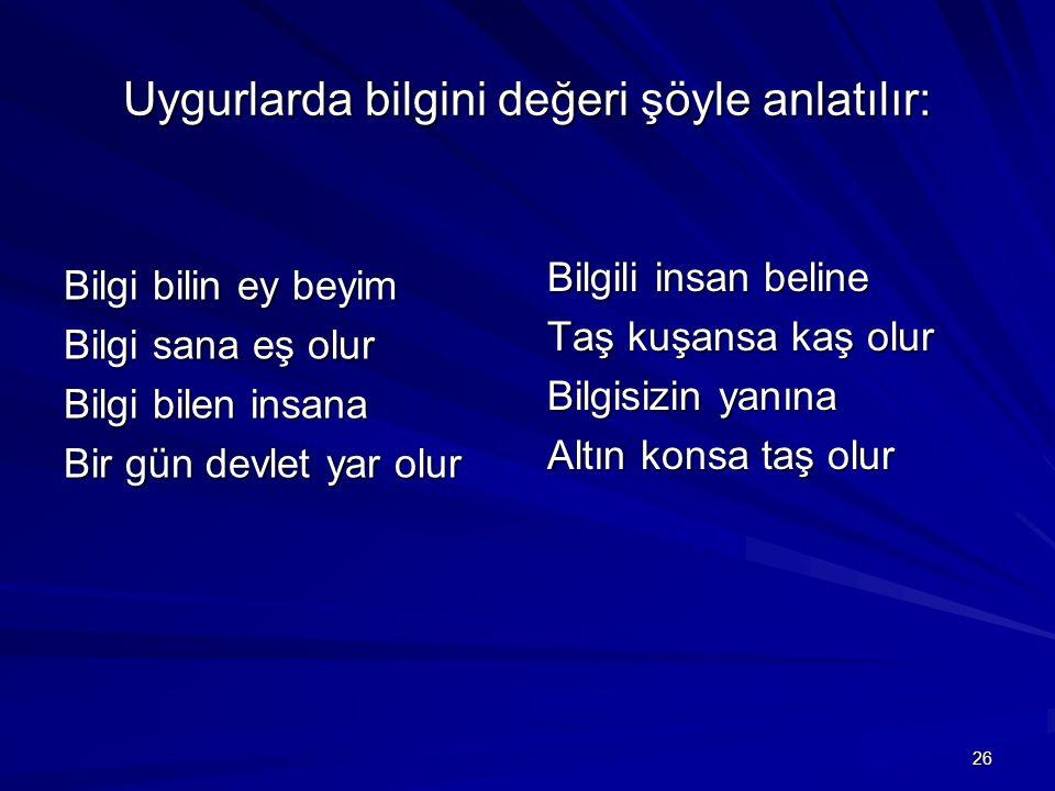 Uygurlarda bilgini değeri şöyle anlatılır: Bilgi bilin ey beyim Bilgi sana eş olur Bilgi bilen insana Bir gün devlet yar olur Bilgili insan beline Taş