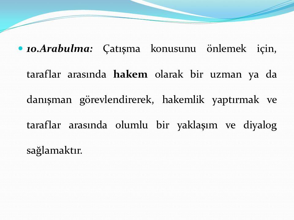 10.Arabulma: Çatışma konusunu önlemek için, taraflar arasında hakem olarak bir uzman ya da danışman görevlendirerek, hakemlik yaptırmak ve taraflar a