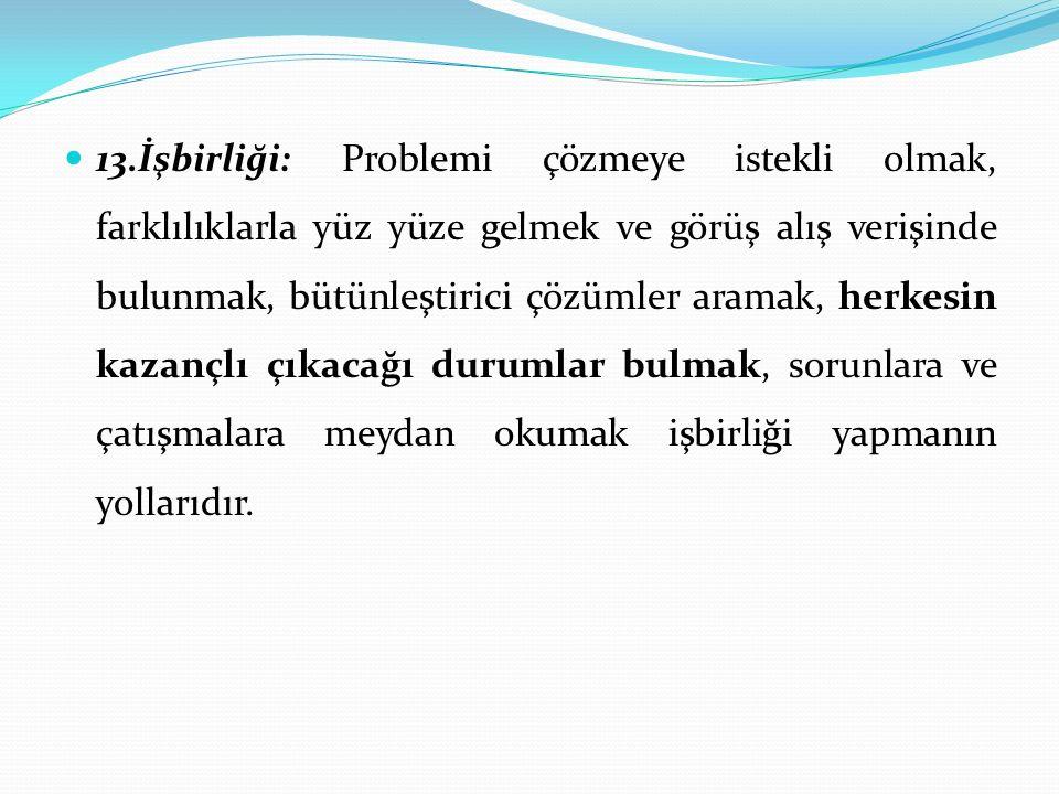 13.İşbirliği: Problemi çözmeye istekli olmak, farklılıklarla yüz yüze gelmek ve görüş alış verişinde bulunmak, bütünleştirici çözümler aramak, herkesi