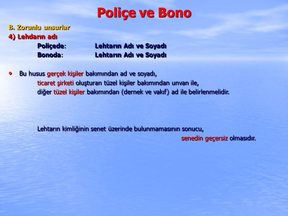 Poliçe ve Bono B. Zorunlu unsurlar 4) Lehdarın adı Poliçede: Lehtarın Adı ve Soyadı Bonoda: Lehtarın Adı ve Soyadı Bu husus gerçek kişiler bakımından