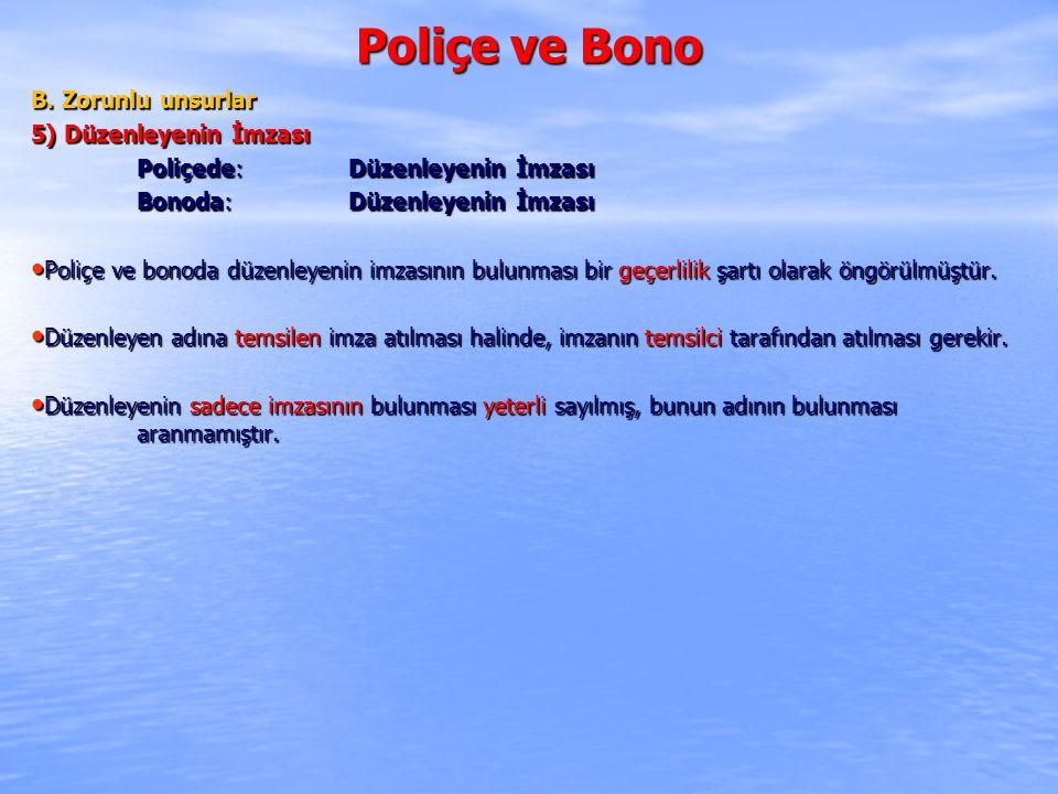 Poliçe ve Bono B. Zorunlu unsurlar 5) Düzenleyenin İmzası Poliçede: Düzenleyenin İmzası Bonoda: Düzenleyenin İmzası Poliçe ve bonoda düzenleyenin imza